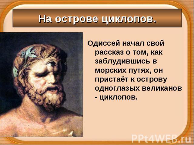 Одиссей начал свой рассказ о том, как заблудившись в морских путях, он пристаёт к острову одноглазых великанов - циклопов. Одиссей начал свой рассказ о том, как заблудившись в морских путях, он пристаёт к острову одноглазых великанов - циклопов.