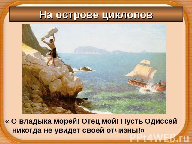 « О владыка морей! Отец мой! Пусть Одиссей никогда не увидет своей отчизны!» « О владыка морей! Отец мой! Пусть Одиссей никогда не увидет своей отчизны!»