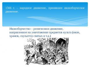 1566 г. – народное движение, принявшее иконоборческое движение. Иконоборчество –