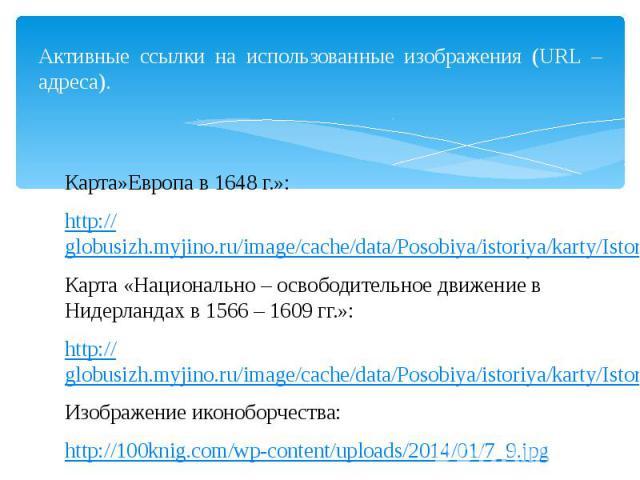 Активные ссылки на использованные изображения (URL – адреса). Карта»Европа в 1648 г.»: http://globusizh.myjino.ru/image/cache/data/Posobiya/istoriya/karty/Istor_2.24.1-650x487.jpg Карта «Национально – освободительное движение в Нидерландах в 1566 – …