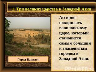 1. Три великих царства в Западной Азии Ассирия- покорилась вавилонскому царю, ко