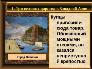 1. Три великих царства в Западной Азии Купцы привозили сюда товар. Обнесённый мо