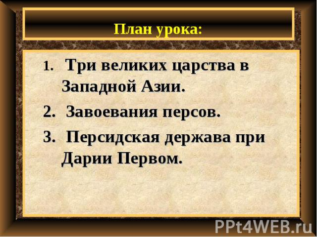 План урока: Три великих царства в Западной Азии. Завоевания персов. Персидская держава при Дарии Первом.