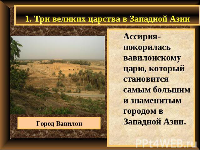 1. Три великих царства в Западной Азии Ассирия- покорилась вавилонскому царю, который становится самым большим и знаменитым городом в Западной Азии.