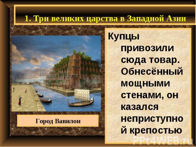 1. Три великих царства в Западной Азии Купцы привозили сюда товар. Обнесённый мощными стенами, он казался неприступной крепостью