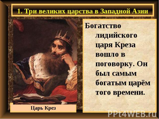 1. Три великих царства в Западной Азии Богатство лидийского царя Креза вошло в поговорку. Он был самым богатым царём того времени.