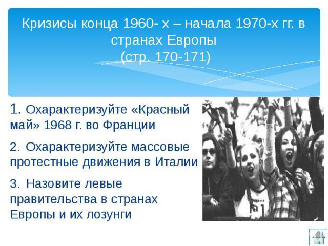 Кризисы конца 1960- х – начала 1970-х гг. в странах Европы (стр. 170-171) 1. Охарактеризуйте «Красный май» 1968 г. во Франции 2. Охарактеризуйте массовые протестные движения в Италии 3. Назовите левые правительства в странах Европы и их лозунги