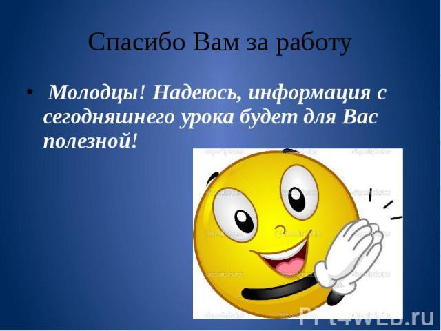 Спасибо Вам за работу Молодцы! Надеюсь, информация с сегодняшнего урока будет для Вас полезной!