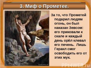 За то, что Прометей подарил людям огонь, он был наказан Зевсом: его приковали к