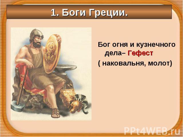 Бог огня и кузнечного дела– Гефест Бог огня и кузнечного дела– Гефест ( наковальня, молот)