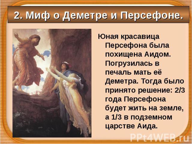 Юная красавица Персефона была похищена Аидом. Погрузилась в печаль мать её Деметра. Тогда было принято решение: 2/3 года Персефона будет жить на земле, а 1/3 в подземном царстве Аида. Юная красавица Персефона была похищена Аидом. Погрузилась в печал…