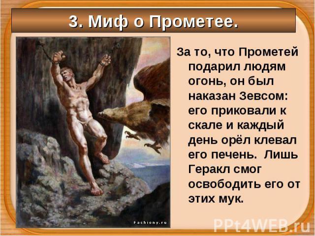 За то, что Прометей подарил людям огонь, он был наказан Зевсом: его приковали к скале и каждый день орёл клевал его печень. Лишь Геракл смог освободить его от этих мук. За то, что Прометей подарил людям огонь, он был наказан Зевсом: его приковали к …