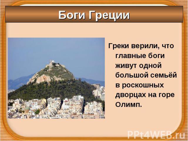 Греки верили, что главные боги живут одной большой семьёй в роскошных дворцах на горе Олимп. Греки верили, что главные боги живут одной большой семьёй в роскошных дворцах на горе Олимп.