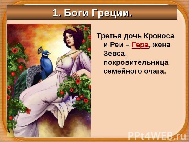 Третья дочь Кроноса и Реи – Гера, жена Зевса, покровительница семейного очага. Третья дочь Кроноса и Реи – Гера, жена Зевса, покровительница семейного очага.