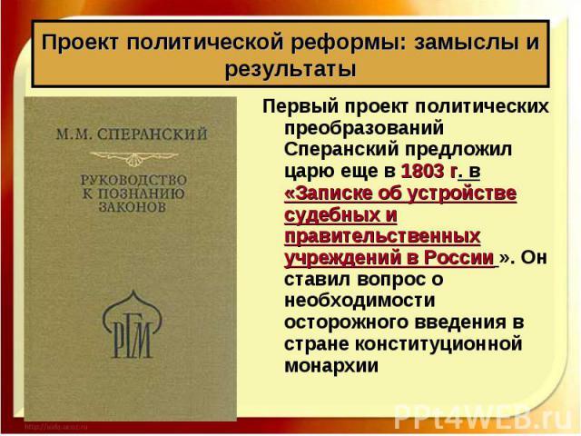 Первый проект политических преобразований Сперанский предложил царю еще в 1803 г. в «Записке об устройстве судебных и правительственных учреждений вРоссии ». Он ставил вопрос о необходимости осторожного введения в стране конституционной монарх…
