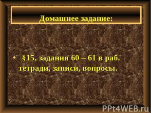 §15, задания 60 – 61 в раб. тетради, записи, вопросы.