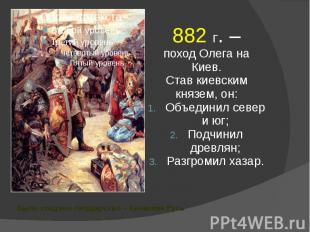 Было создано государство – Киевская Русь 882 г. – поход Олега на Киев. Став киев