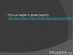 Путь из варяг в греки (карта): http://grumdas.ru/wp-content/uploads/2011/09/%D0%