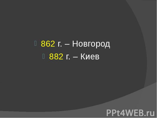 862 г. – Новгород 882 г. – Киев