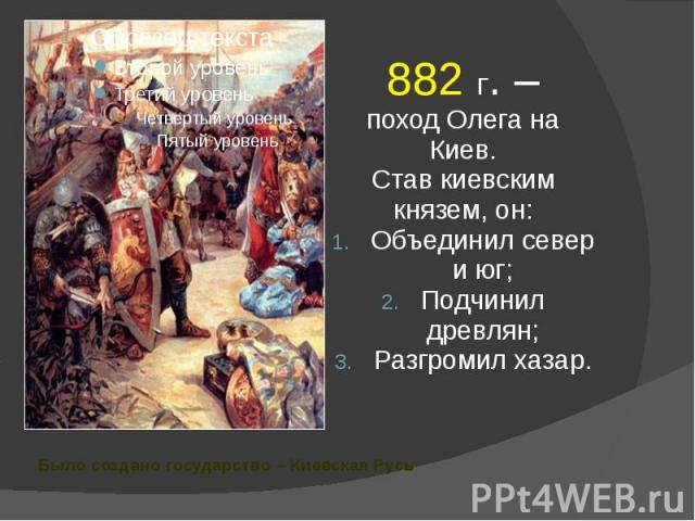 Было создано государство – Киевская Русь 882 г. – поход Олега на Киев. Став киевским князем, он: Объединил север и юг; Подчинил древлян; Разгромил хазар.