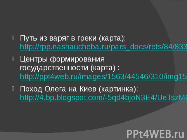 Путь из варяг в греки (карта): http://rpp.nashaucheba.ru/pars_docs/refs/84/83389/img1.jpg Центры формирования государственности (карта) : http://ppt4web.ru/images/1563/44546/310/img15.jpg Поход Олега на Киев (картинка): http://4.bp.blogspot.com/-5qd…