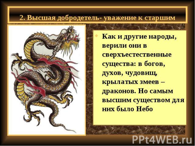 2. Высшая добродетель- уважение к старшим Как и другие народы, верили они в сверхъестественные существа: в богов, духов, чудовищ, крылатых змеев – драконов. Но самым высшим существом для них было Небо