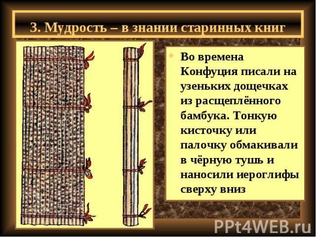 3. Мудрость – в знании старинных книг Во времена Конфуция писали на узеньких дощечках из расщеплённого бамбука. Тонкую кисточку или палочку обмакивали в чёрную тушь и наносили иероглифы сверху вниз