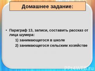 Домашнее задание: Параграф 13, записи, составить рассказ от лица шумера: 1) зани