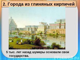 2. Города из глиняных кирпичей 5 тыс. лет назад шумеры основали свои государства