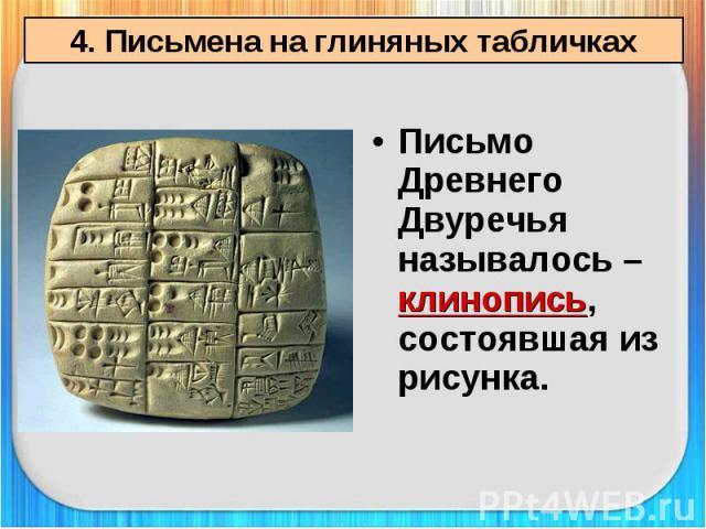 4. Письмена на глиняных табличках Письмо Древнего Двуречья называлось – клинопись, состоявшая из рисунка.