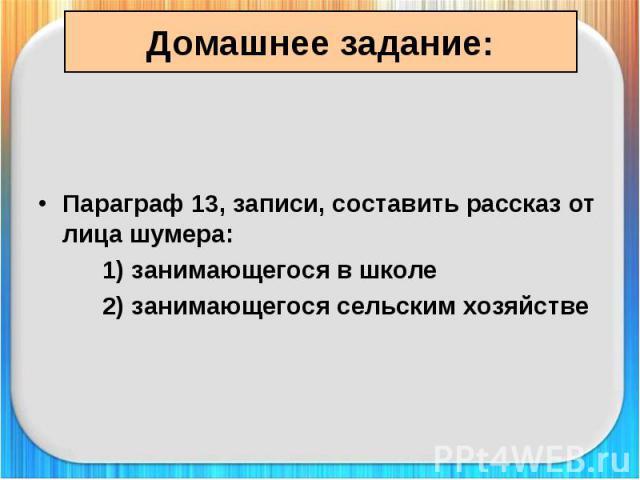 Домашнее задание: Параграф 13, записи, составить рассказ от лица шумера: 1) занимающегося в школе 2) занимающегося сельским хозяйстве