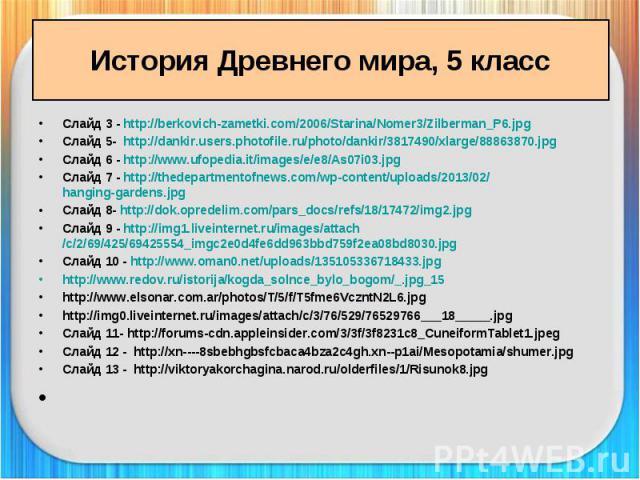 История Древнего мира, 5 класс Слайд 3 - http://berkovich-zametki.com/2006/Starina/Nomer3/Zilberman_P6.jpg Слайд 5- http://dankir.users.photofile.ru/photo/dankir/3817490/xlarge/88863870.jpg Слайд 6 - http://www.ufopedia.it/images/e/e8/As07i03.jpg Сл…