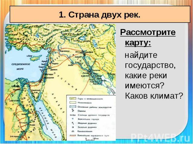 1. Страна двух рек. Рассмотрите карту: найдите государство, какие реки имеются? Каков климат?