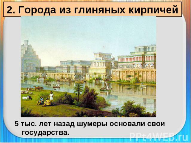 2. Города из глиняных кирпичей 5 тыс. лет назад шумеры основали свои государства.