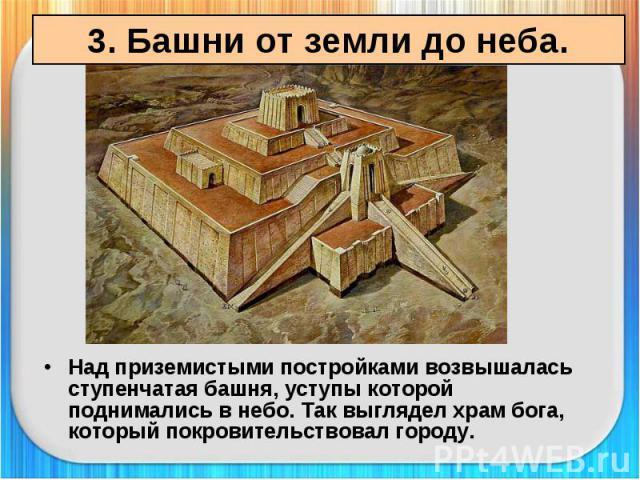 3. Башни от земли до неба. Над приземистыми постройками возвышалась ступенчатая башня, уступы которой поднимались в небо. Так выглядел храм бога, который покровительствовал городу.