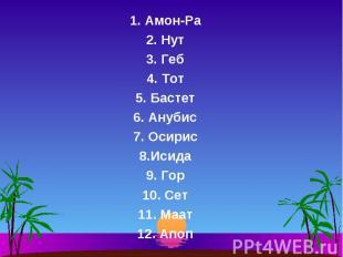 1. Амон-Ра 1. Амон-Ра 2. Нут 3. Геб 4. Тот 5. Бастет 6. Анубис 7. Осирис 8.Исида