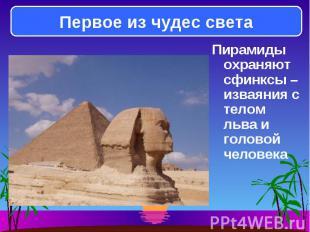 Пирамиды охраняют сфинксы – изваяния с телом льва и головой человека Пирамиды ох