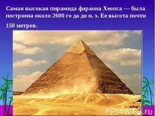 Самая высокая пирамида фараона Хеопса — была построена около 2600 го да до н. э.