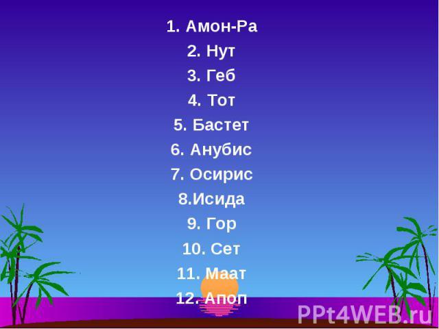1. Амон-Ра 1. Амон-Ра 2. Нут 3. Геб 4. Тот 5. Бастет 6. Анубис 7. Осирис 8.Исида 9. Гор 10. Сет 11. Маат 12. Апоп
