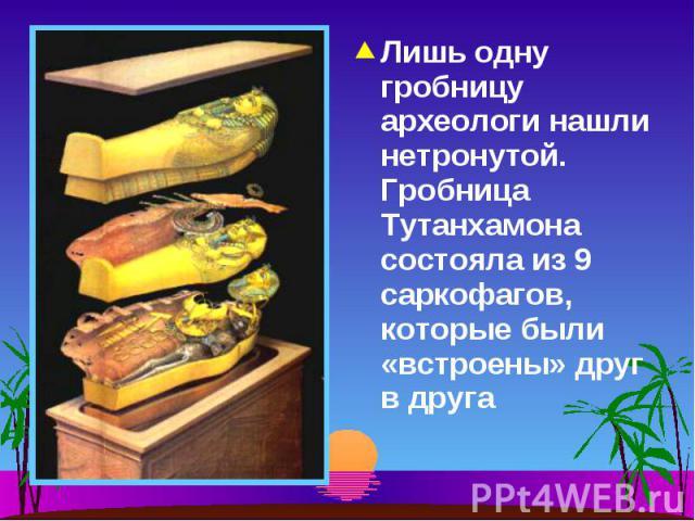 Лишь одну гробницу археологи нашли нетронутой. Гробница Тутанхамона состояла из 9 саркофагов, которые были «встроены» друг в друга Лишь одну гробницу археологи нашли нетронутой. Гробница Тутанхамона состояла из 9 саркофагов, которые были «встроены» …