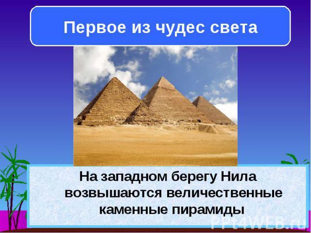 На западном берегу Нила возвышаются величественные каменные пирамиды На западном берегу Нила возвышаются величественные каменные пирамиды