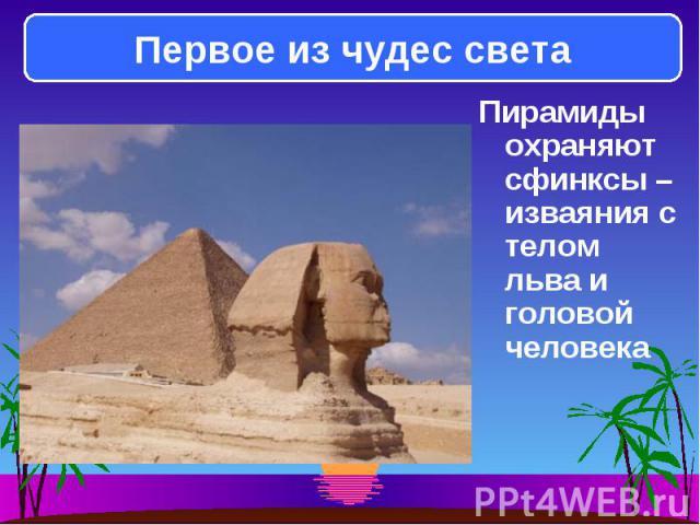 Пирамиды охраняют сфинксы – изваяния с телом льва и головой человека Пирамиды охраняют сфинксы – изваяния с телом льва и головой человека