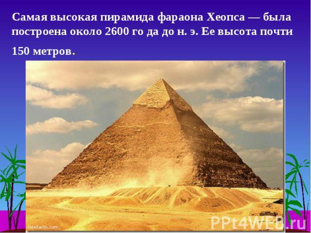 Самая высокая пирамида фараона Хеопса — была построена около 2600 го да до н. э. Ее высота почти 150 метров.