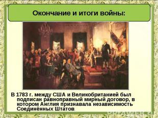 В 1783 г. между США и Великобританией был подписан равноправный мирный договор,
