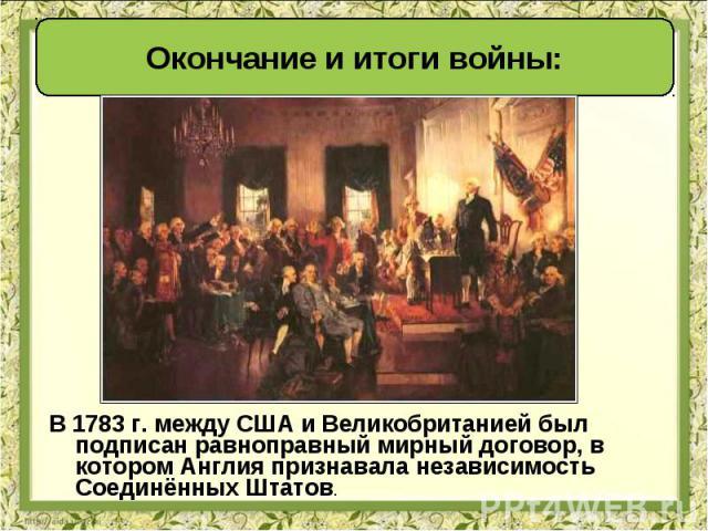 В 1783 г. между США и Великобританией был подписан равноправный мирный договор, в котором Англия признавала независимость Соединённых Штатов. В 1783 г. между США и Великобританией был подписан равноправный мирный договор, в котором Англия признавала…