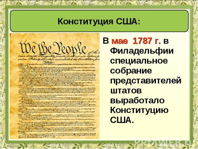 В мае 1787 г. в Филадельфии специальное собрание представителей штатов выработало Конституцию США. В мае 1787 г. в Филадельфии специальное собрание представителей штатов выработало Конституцию США.