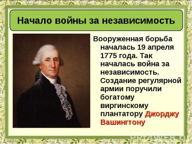 Вооруженная борьба началась 19 апреля 1775 года. Так началась война за независимость. Создание регулярной армии поручили богатому виргинскому плантаторуДжорджу Вашингтону Вооруженная борьба началась 19 апреля 1775 года. Так началась война за н…