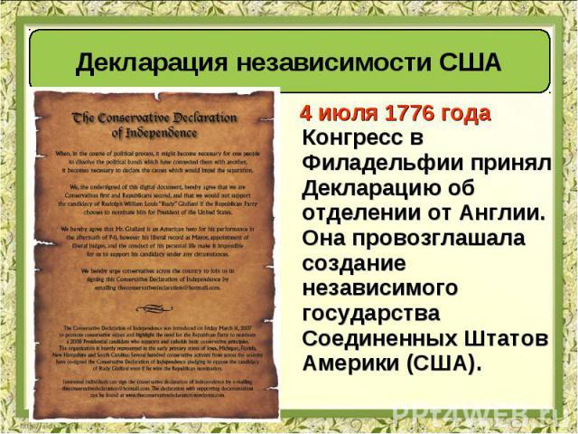 4 июля 1776 года Конгресс в Филадельфии принял Декларацию об отделении от Англии. Она провозглашала создание независимого государства Соединенных Штатов Америки (США). 4 июля 1776 года Конгресс в Филадельфии принял Декларацию об отделении от Англии.…