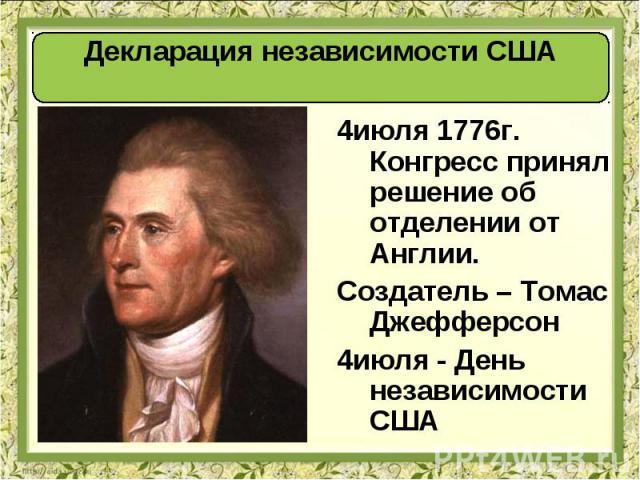 4июля 1776г. Конгресс принял решение об отделении от Англии. 4июля 1776г. Конгресс принял решение об отделении от Англии. Создатель – Томас Джефферсон 4июля - День независимости США
