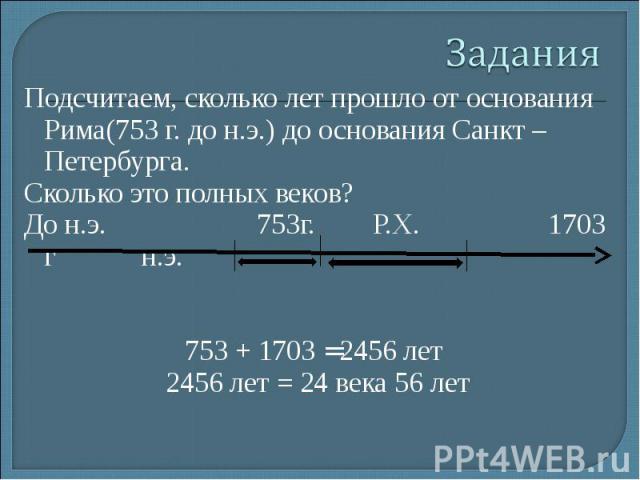 Подсчитаем, сколько лет прошло от основания Рима(753 г. до н.э.) до основания Санкт – Петербурга. Подсчитаем, сколько лет прошло от основания Рима(753 г. до н.э.) до основания Санкт – Петербурга. Сколько это полных веков? До н.э. 753г. Р.Х. 1703 г н…